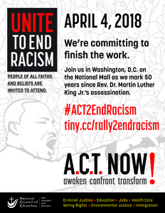 "Flyer for rally. Includes image of Dr. King and the text: ""Unite To end Racism: People of all faiths and believes are invited to attend. April 4, 2018. We're committing to finish the work. Join us in Washington, D.C., on the national mall as we mark 50 years since Rev. Dr. Martin Luther King Jr.'s assassination. #Act2EndRacism tiny.cc/rally2endracism A.C.T. Now! Awaken confront transform. National Council of Churches and members and partners. Criminal Justice. Education. Jobs. Health Care. Voting Rights. Environmental Justice. Immigration."""