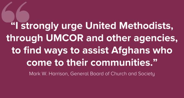 """""""I strongly urge United Methodists, through UMCOR and other agencies, to find ways to assist Afghans who come to their communities."""" Mark W. Harrison, General Board of Church and Society"""