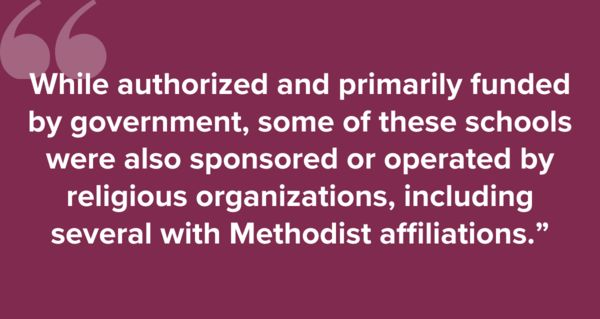 """""""While authorized and primarily funded by government, some of these schools were also sponsored or operated by religious organizations, including several with Methodist affiliations."""""""
